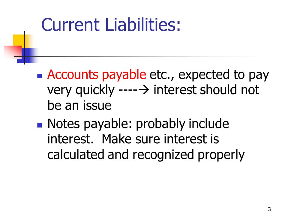 3 Current Liabilities: Accounts payable etc., expected to pay very quickly ----  interest should not be an issue Notes payable: probably include interest.