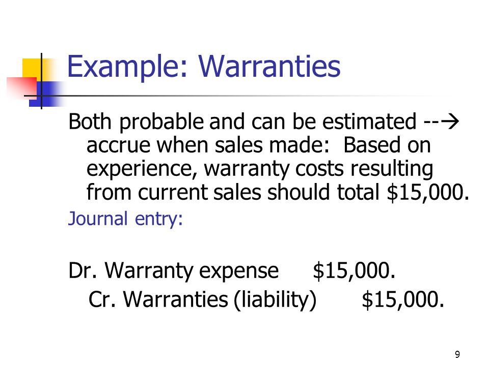 9 Example: Warranties Both probable and can be estimated --  accrue when sales made: Based on experience, warranty costs resulting from current sales should total $15,000.