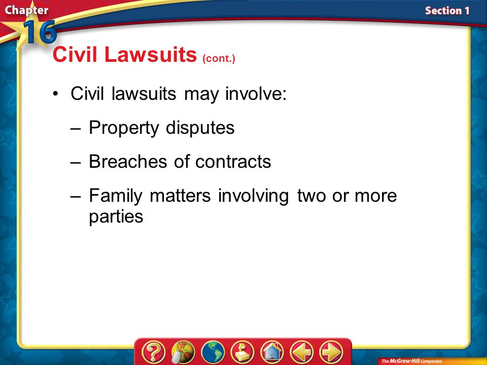 Section 1 Civil lawsuits may involve: –Property disputes –Breaches of contracts –Family matters involving two or more parties Civil Lawsuits (cont.)