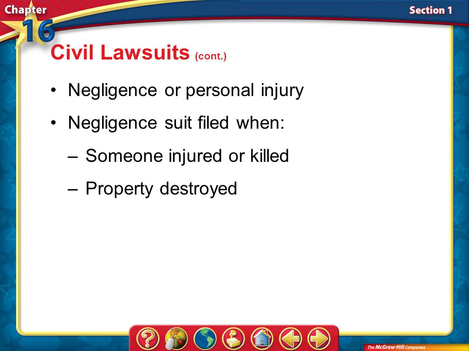 Section 1 Negligence or personal injury Negligence suit filed when: –Someone injured or killed –Property destroyed Civil Lawsuits (cont.)
