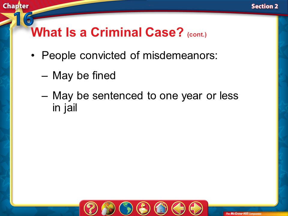 Section 2 People convicted of misdemeanors: –May be fined –May be sentenced to one year or less in jail What Is a Criminal Case.