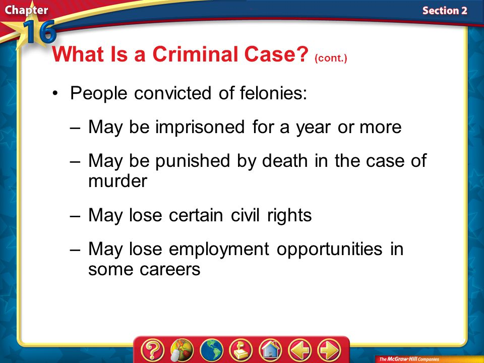 Section 2 People convicted of felonies: –May be imprisoned for a year or more –May be punished by death in the case of murder –May lose certain civil rights –May lose employment opportunities in some careers What Is a Criminal Case.