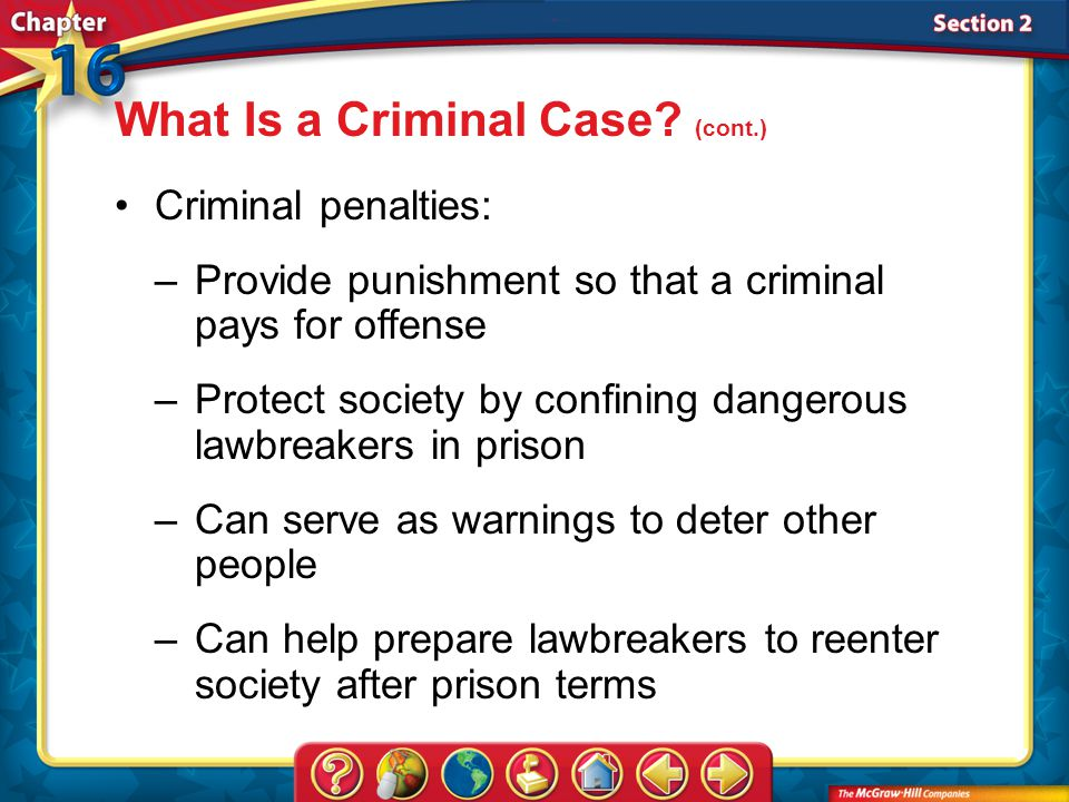 Section 2 Criminal penalties: –Provide punishment so that a criminal pays for offense –Protect society by confining dangerous lawbreakers in prison –Can serve as warnings to deter other people –Can help prepare lawbreakers to reenter society after prison terms What Is a Criminal Case.
