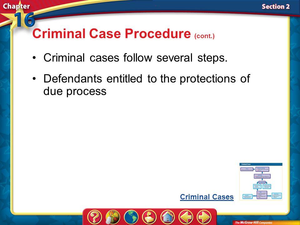 Section 2 Criminal Case Procedure (cont.) Criminal cases follow several steps. Defendants entitled to the protections of due process Criminal Cases