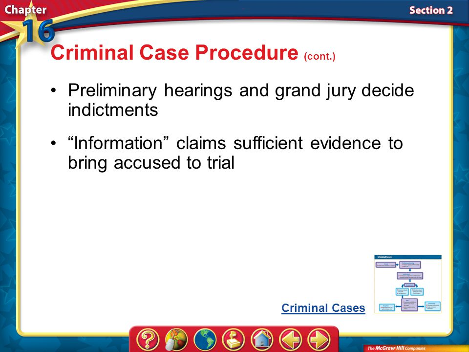 Section 2 Preliminary hearings and grand jury decide indictments Information claims sufficient evidence to bring accused to trial Criminal Case Procedure (cont.) Criminal Cases