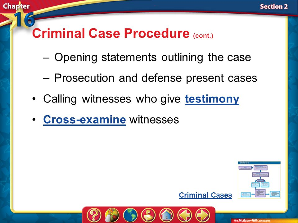 Section 2 –Opening statements outlining the case –Prosecution and defense present cases Criminal Case Procedure (cont.) Criminal Cases Calling witnesses who give testimonytestimony Cross-examine witnessesCross-examine