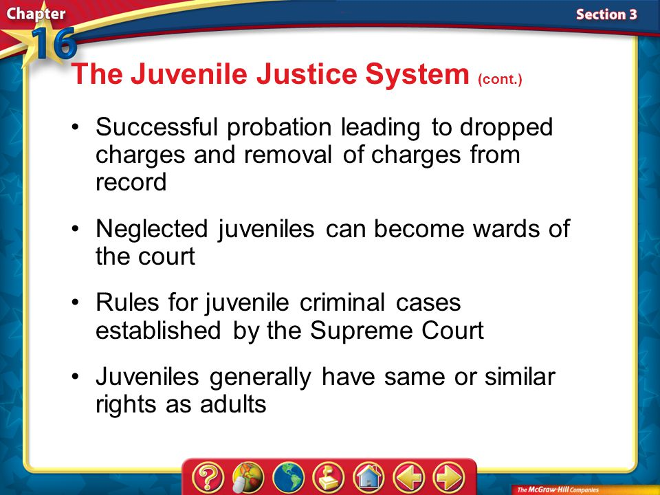 Section 3 Successful probation leading to dropped charges and removal of charges from record Neglected juveniles can become wards of the court Rules for juvenile criminal cases established by the Supreme Court Juveniles generally have same or similar rights as adults The Juvenile Justice System (cont.)