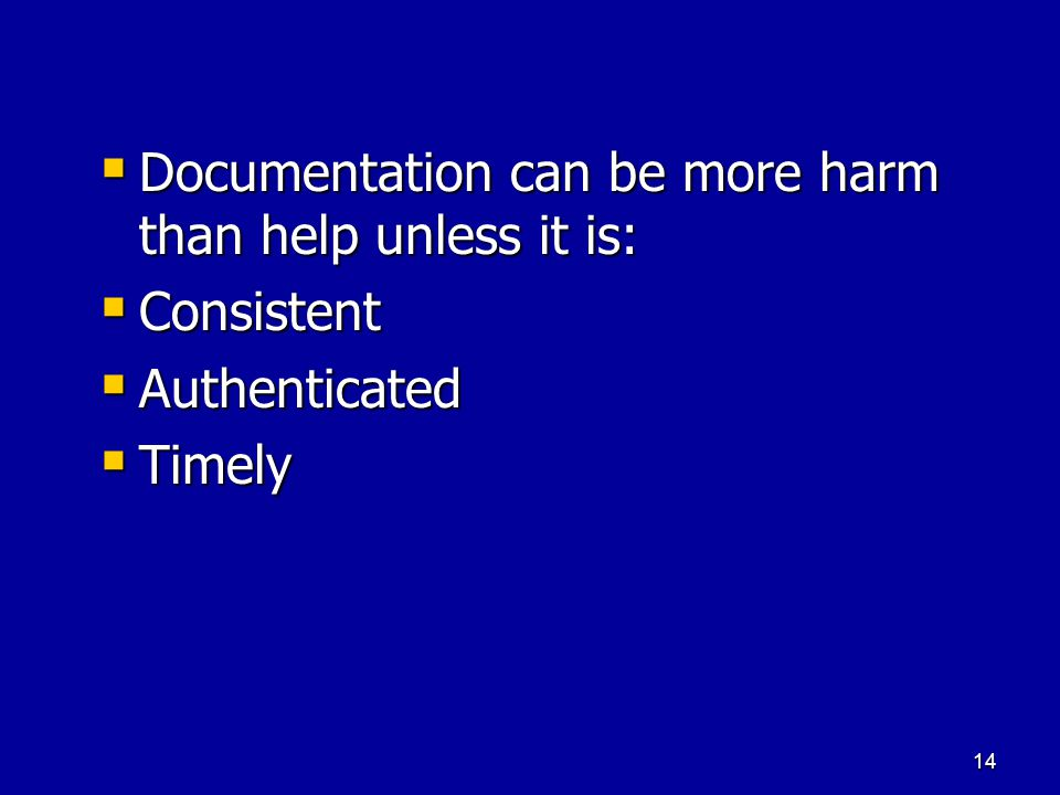 14  Documentation can be more harm than help unless it is:  Consistent  Authenticated  Timely