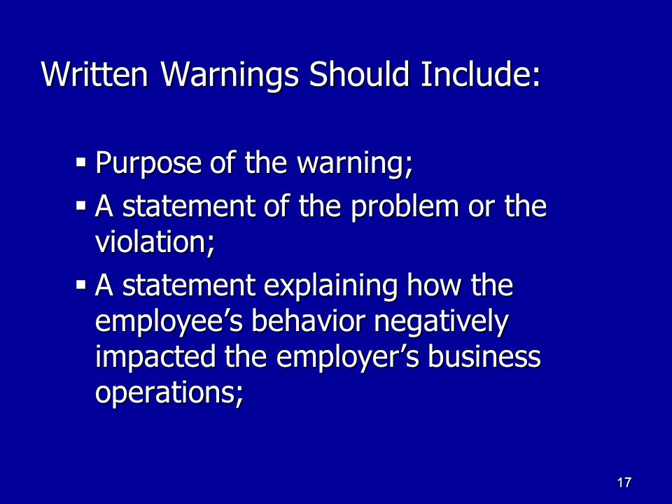 17 Written Warnings Should Include:  Purpose of the warning;  A statement of the problem or the violation;  A statement explaining how the employee