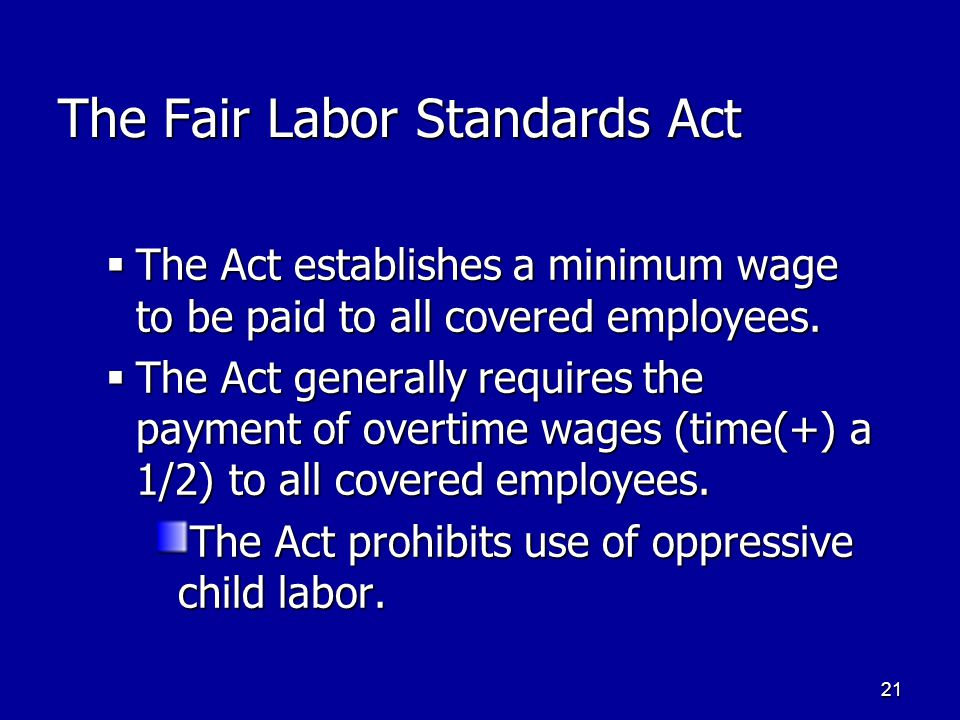 21 The Fair Labor Standards Act  The Act establishes a minimum wage to be paid to all covered employees.  The Act generally requires the payment of