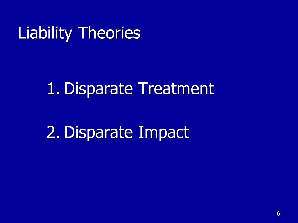 6 Liability Theories 1.Disparate Treatment 2.Disparate Impact