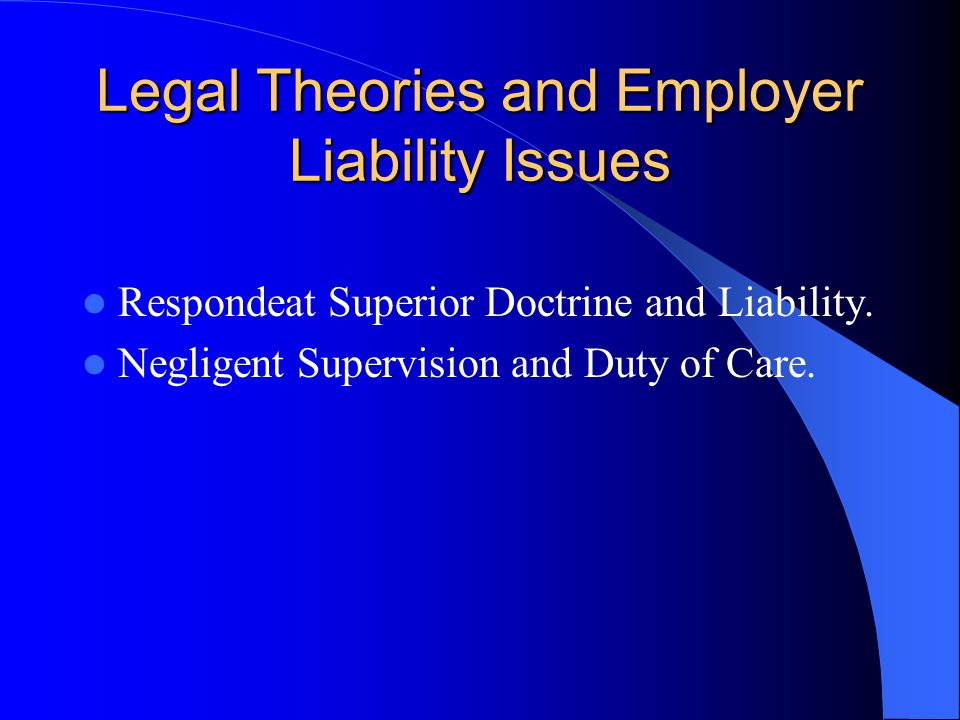 Legal Theories and Employer Liability Issues Respondeat Superior Doctrine and Liability.