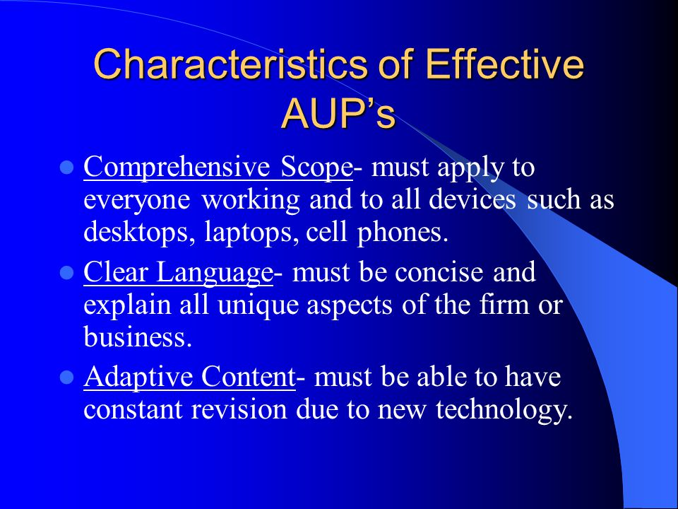 Characteristics of Effective AUP's Comprehensive Scope- must apply to everyone working and to all devices such as desktops, laptops, cell phones.