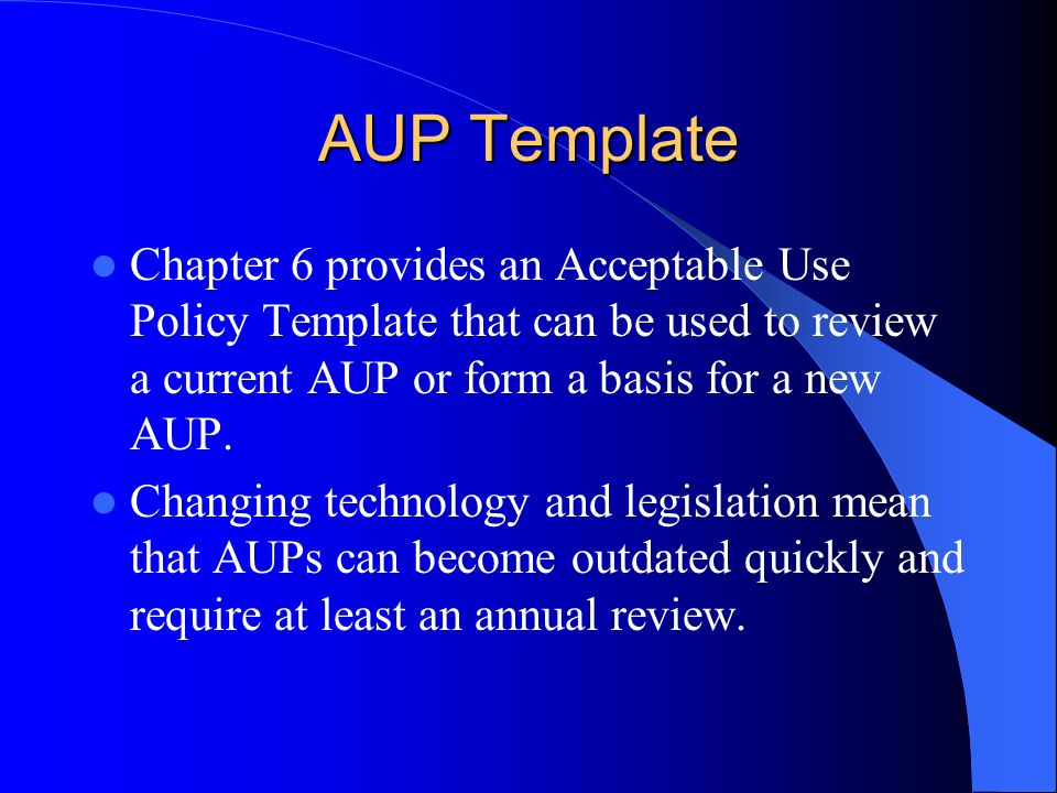 AUP Template Chapter 6 provides an Acceptable Use Policy Template that can be used to review a current AUP or form a basis for a new AUP.