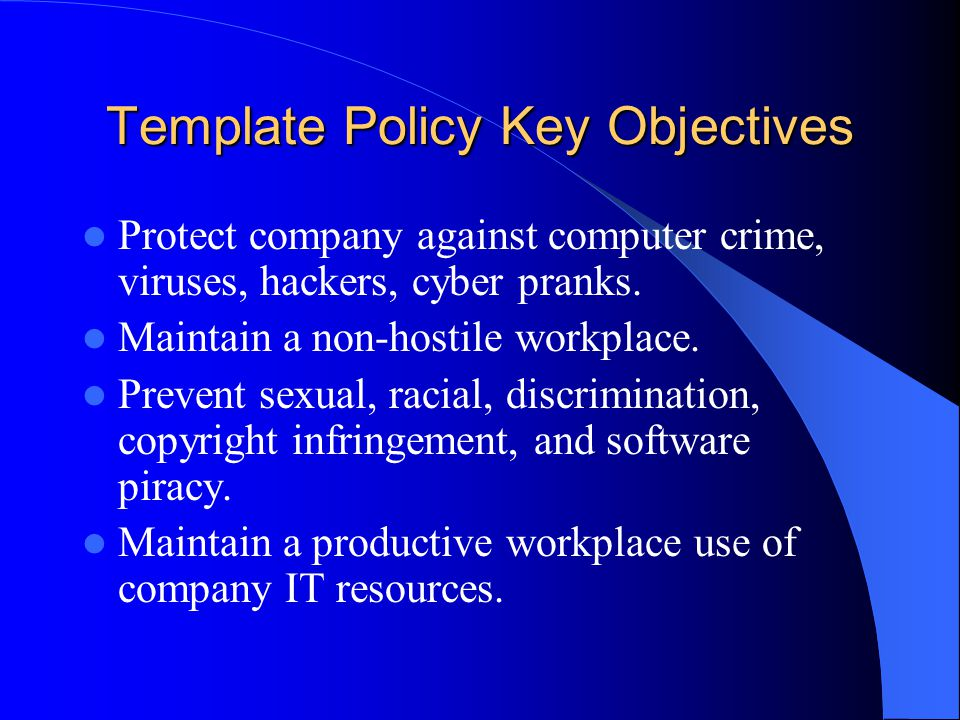 Template Policy Key Objectives Protect company against computer crime, viruses, hackers, cyber pranks.