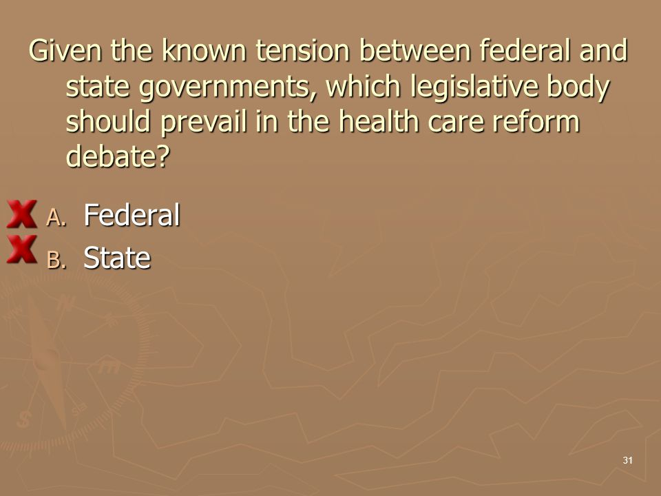 Given the known tension between federal and state governments, which legislative body should prevail in the health care reform debate? A. Federal B. S