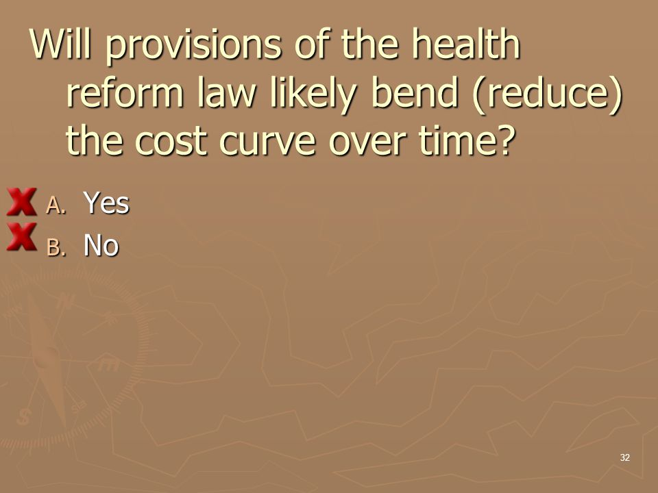 Will provisions of the health reform law likely bend (reduce) the cost curve over time? A. Yes B. No 32