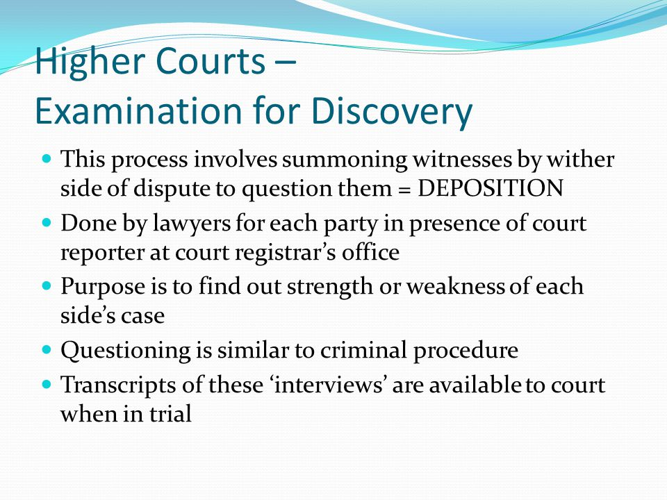 Higher Courts – Examination for Discovery This process involves summoning witnesses by wither side of dispute to question them = DEPOSITION Done by lawyers for each party in presence of court reporter at court registrar's office Purpose is to find out strength or weakness of each side's case Questioning is similar to criminal procedure Transcripts of these 'interviews' are available to court when in trial
