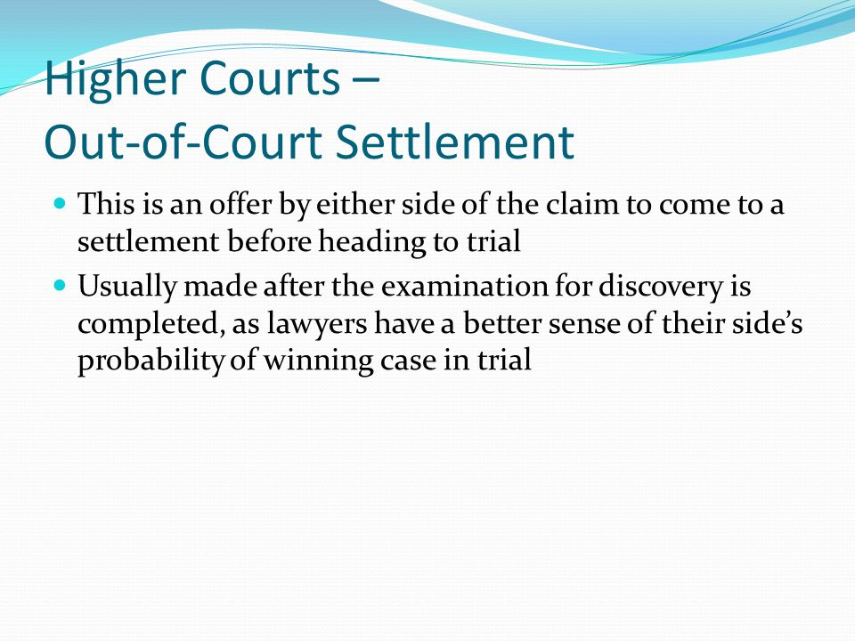 Higher Courts – Out-of-Court Settlement This is an offer by either side of the claim to come to a settlement before heading to trial Usually made after the examination for discovery is completed, as lawyers have a better sense of their side's probability of winning case in trial