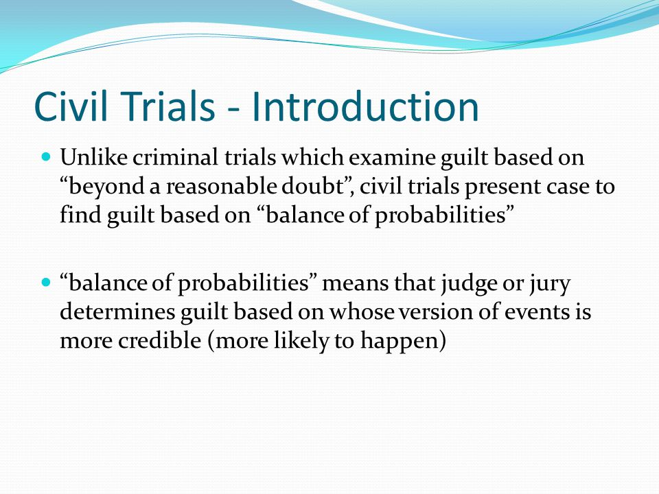 Civil Trials - Introduction Unlike criminal trials which examine guilt based on beyond a reasonable doubt , civil trials present case to find guilt based on balance of probabilities balance of probabilities means that judge or jury determines guilt based on whose version of events is more credible (more likely to happen)