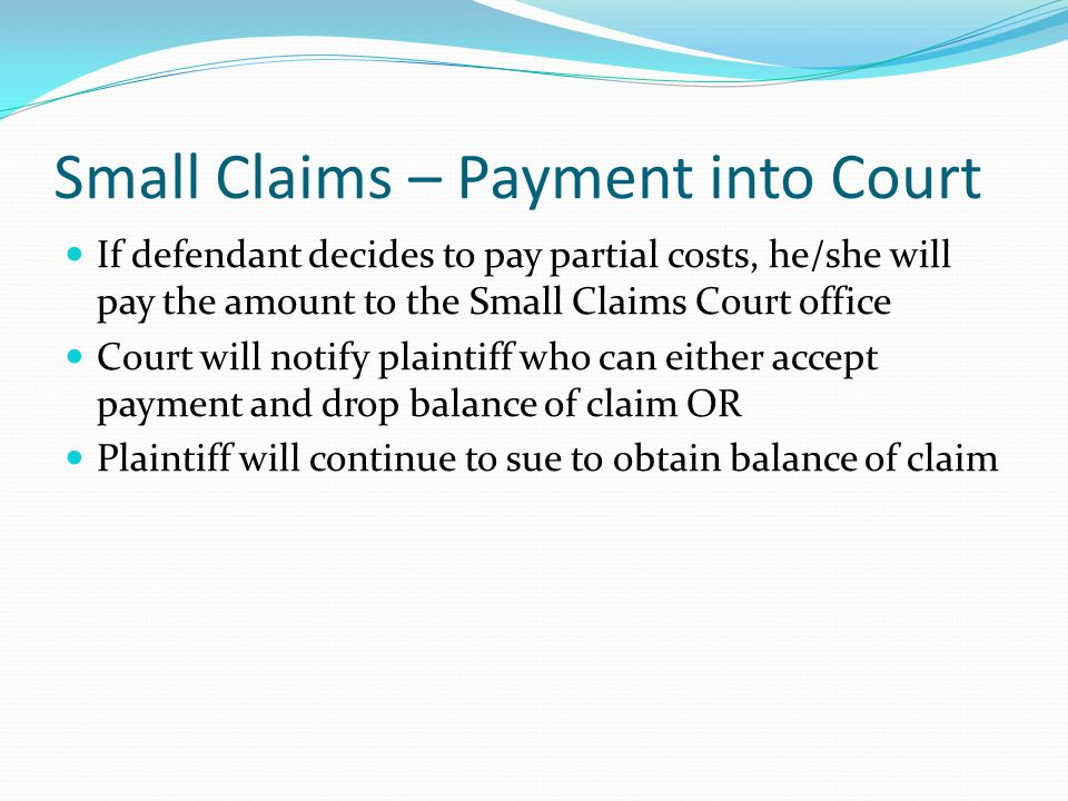 Small Claims – Payment into Court If defendant decides to pay partial costs, he/she will pay the amount to the Small Claims Court office Court will notify plaintiff who can either accept payment and drop balance of claim OR Plaintiff will continue to sue to obtain balance of claim