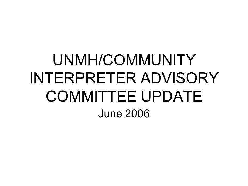 UNMH/COMMUNITY INTERPRETER ADVISORY COMMITTEE UPDATE June 2006
