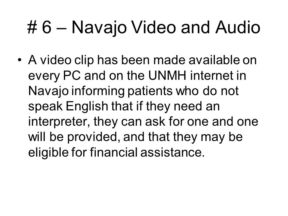 # 6 – Navajo Video and Audio A video clip has been made available on every PC and on the UNMH internet in Navajo informing patients who do not speak English that if they need an interpreter, they can ask for one and one will be provided, and that they may be eligible for financial assistance.
