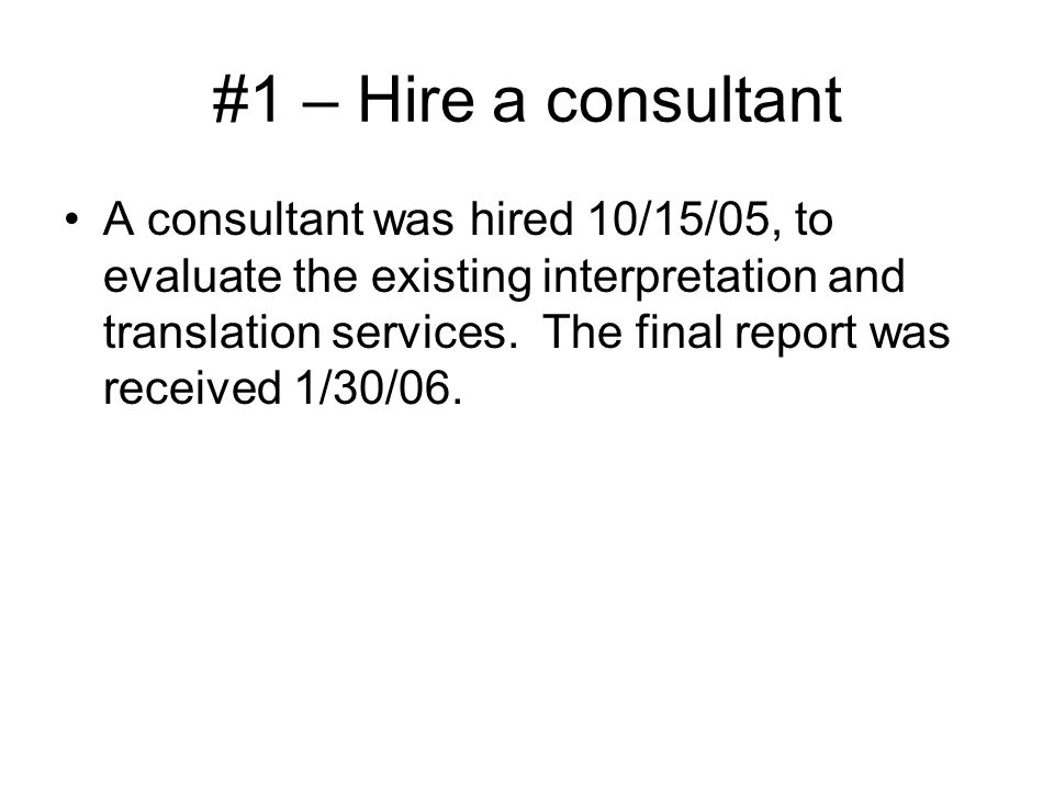 #1 – Hire a consultant A consultant was hired 10/15/05, to evaluate the existing interpretation and translation services. The final report was receive