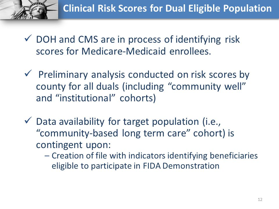 Clinical Risk Scores for Dual Eligible Population DOH and CMS are in process of identifying risk scores for Medicare-Medicaid enrollees. Preliminary a