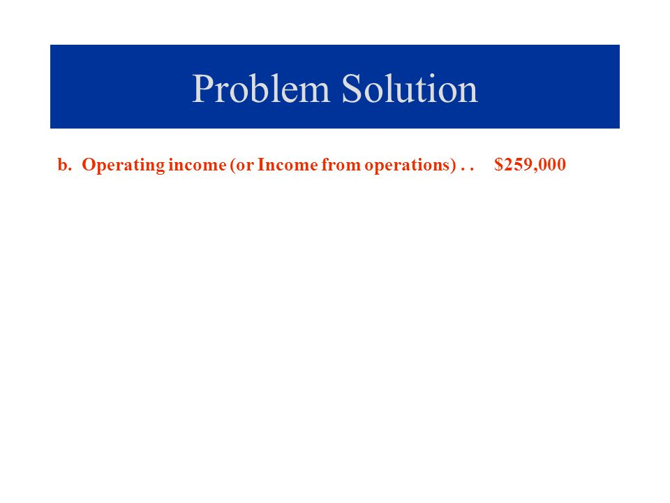 Problem Solution b. Operating income (or Income from operations).. $259,000