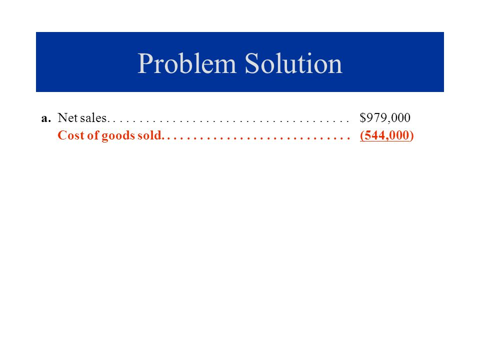 Problem Solution a. Net sales..................................... $979,000 Cost of goods sold............................. (544,000)