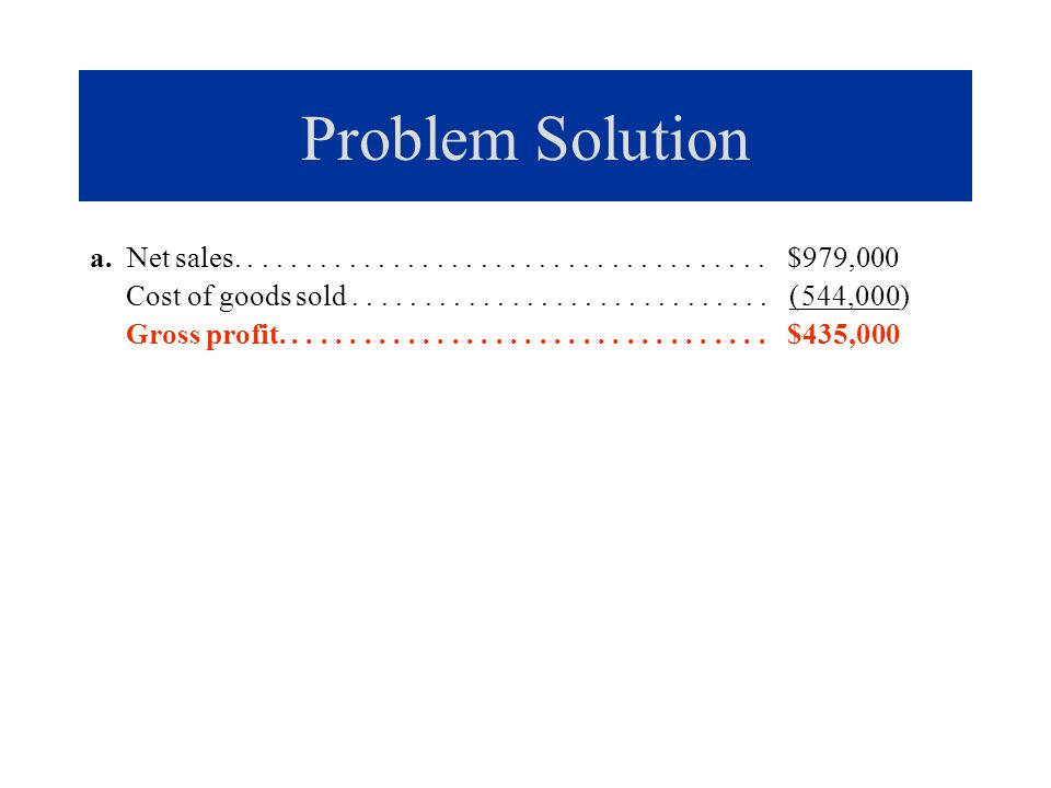 Problem Solution a. Net sales..................................... $979,000 Cost of goods sold............................. ( 544,000) Gross profit...