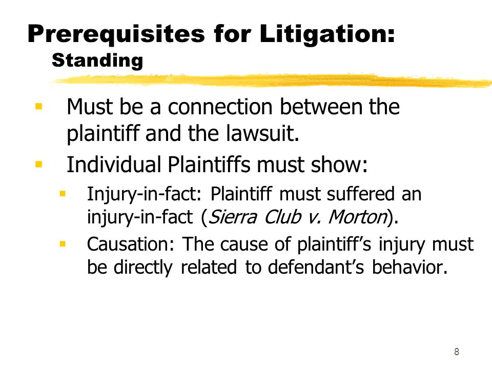 8 Prerequisites for Litigation: Standing  Must be a connection between the plaintiff and the lawsuit.