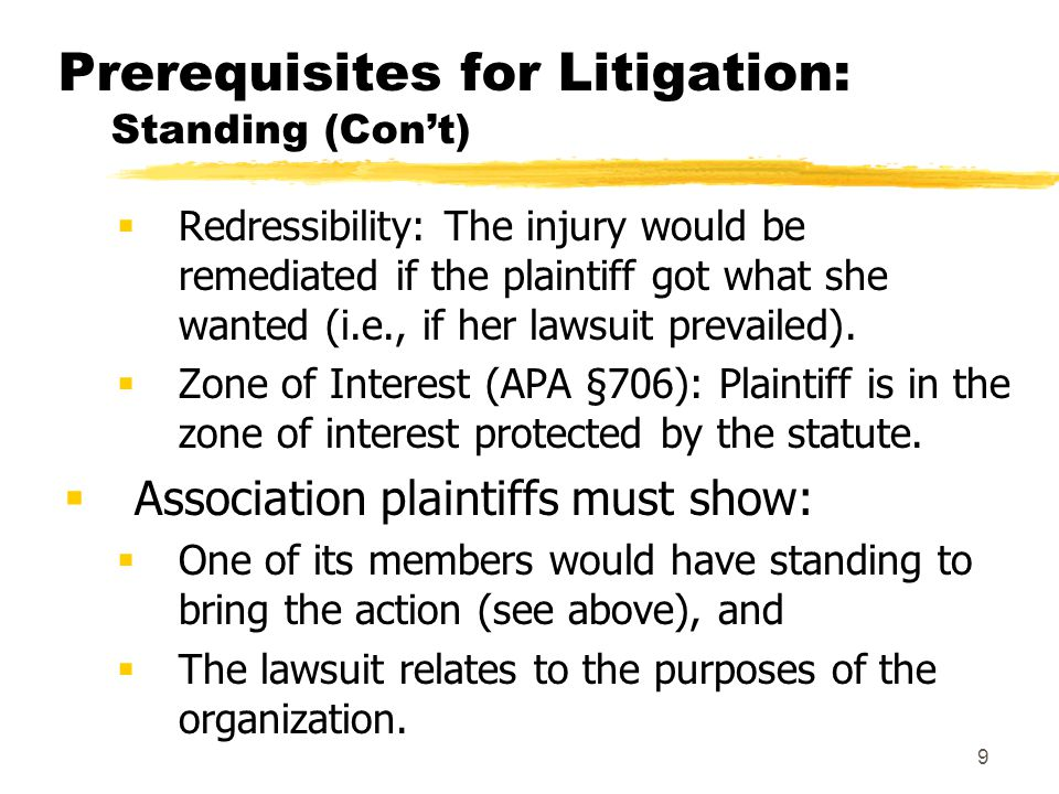 9 Prerequisites for Litigation: Standing (Con't)  Redressibility: The injury would be remediated if the plaintiff got what she wanted (i.e., if her lawsuit prevailed).