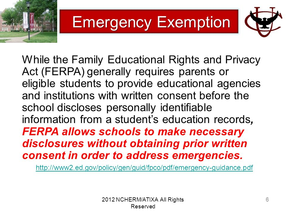 7 Emergency Exemption Emergency Exemption FERPA does not prohibit a school official from disclosing information about a student that is obtained through the school official's personal knowledge or observation and not from the student's education records.