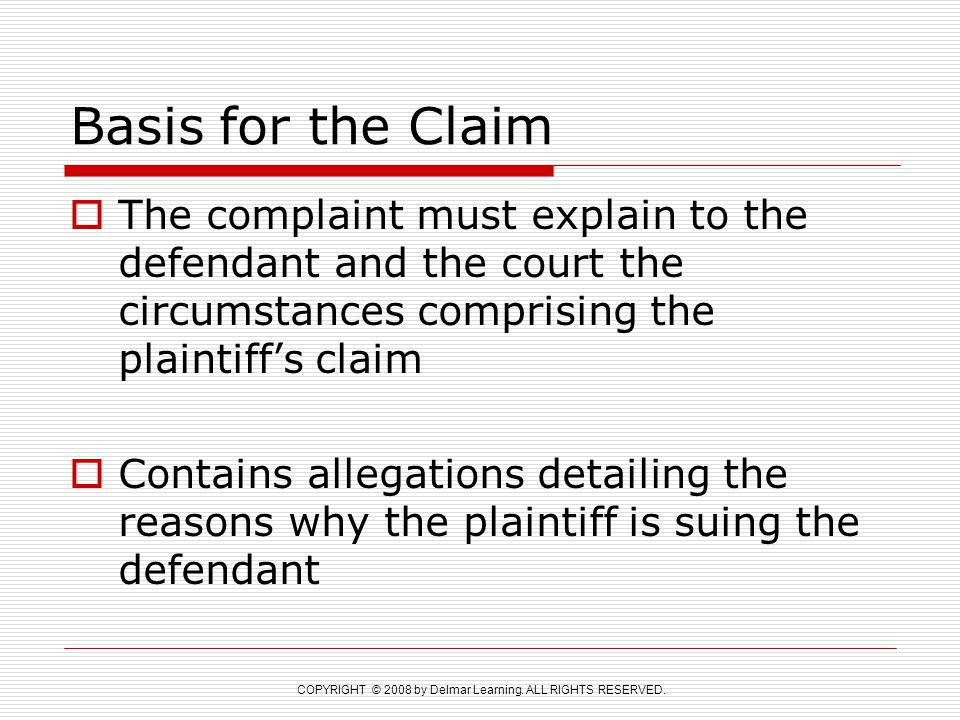 COPYRIGHT © 2008 by Delmar Learning. ALL RIGHTS RESERVED. Basis for the Claim  The complaint must explain to the defendant and the court the circumst