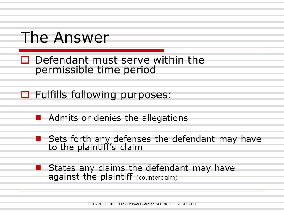 COPYRIGHT © 2008 by Delmar Learning. ALL RIGHTS RESERVED. The Answer  Defendant must serve within the permissible time period  Fulfills following pu