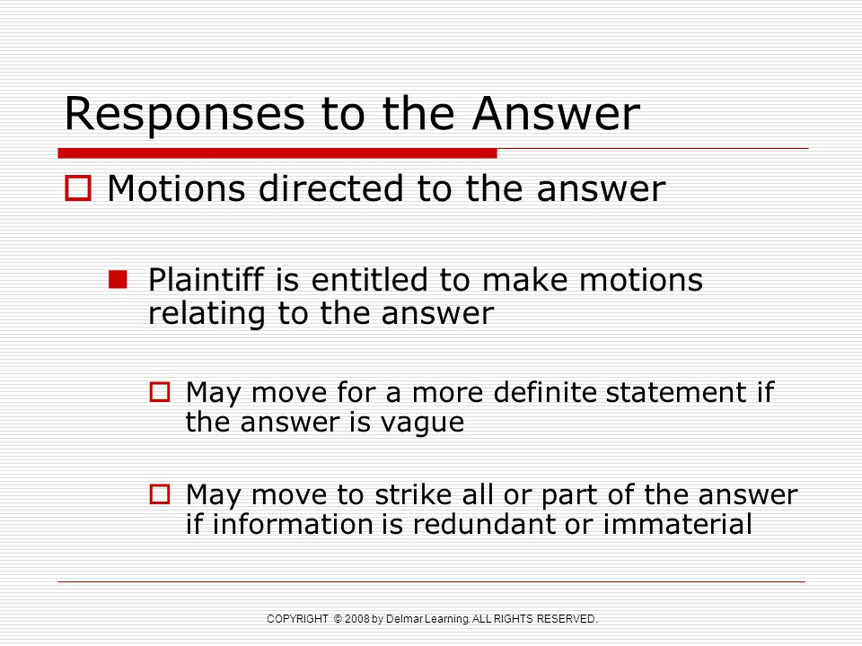 COPYRIGHT © 2008 by Delmar Learning. ALL RIGHTS RESERVED. Responses to the Answer  Motions directed to the answer Plaintiff is entitled to make motio