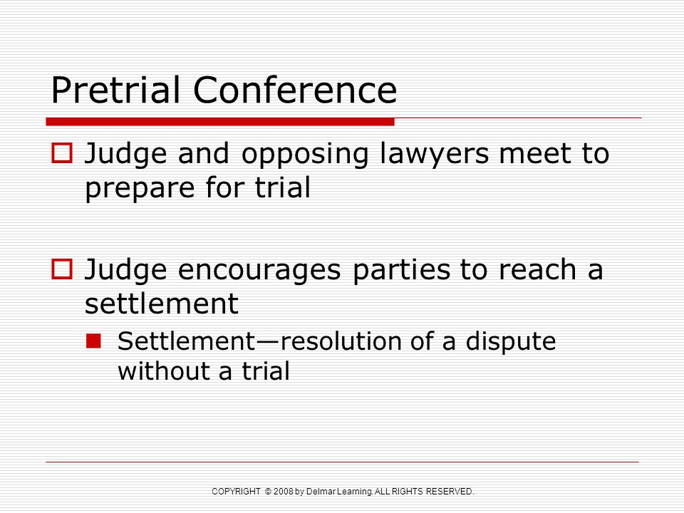 COPYRIGHT © 2008 by Delmar Learning. ALL RIGHTS RESERVED. Pretrial Conference  Judge and opposing lawyers meet to prepare for trial  Judge encourage