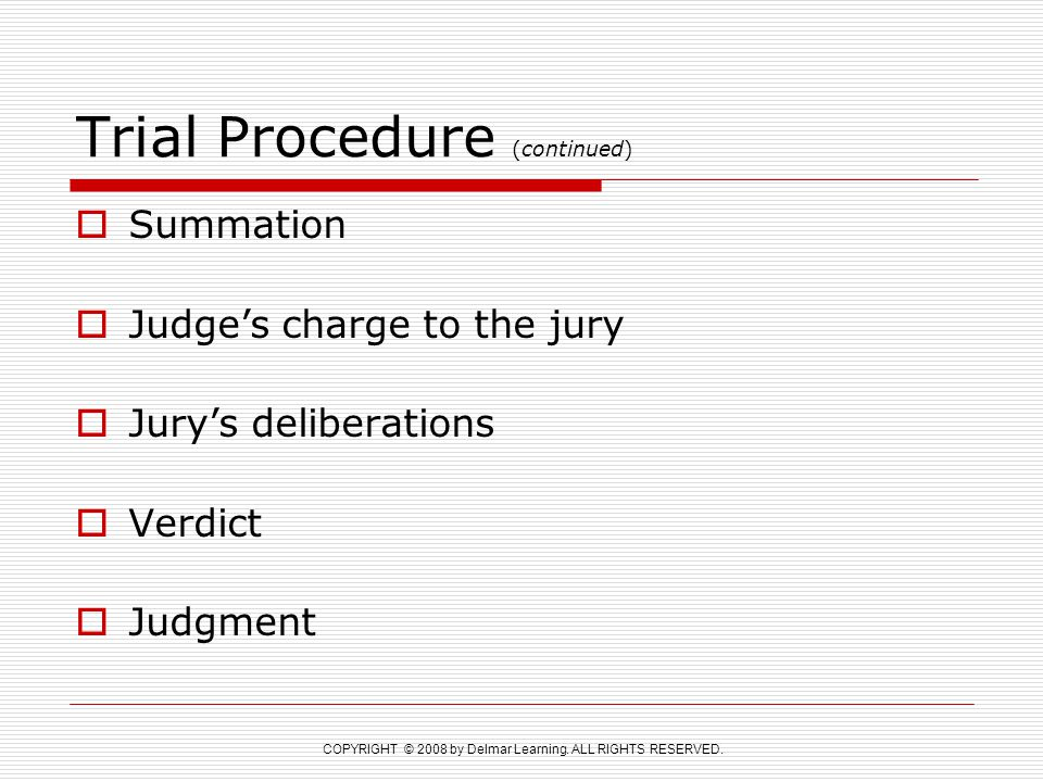 COPYRIGHT © 2008 by Delmar Learning. ALL RIGHTS RESERVED. Trial Procedure (continued)  Summation  Judge's charge to the jury  Jury's deliberations