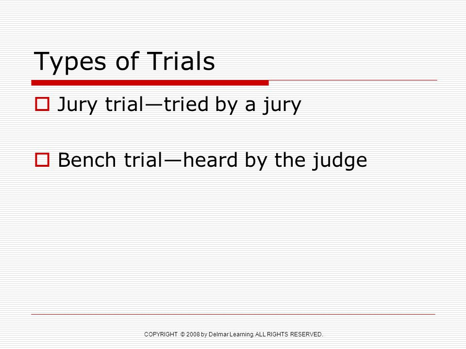 COPYRIGHT © 2008 by Delmar Learning. ALL RIGHTS RESERVED. Types of Trials  Jury trial—tried by a jury  Bench trial—heard by the judge
