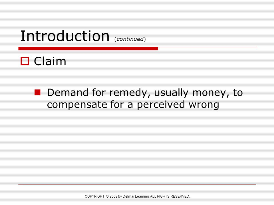 COPYRIGHT © 2008 by Delmar Learning. ALL RIGHTS RESERVED. Introduction (continued)  Claim Demand for remedy, usually money, to compensate for a perce