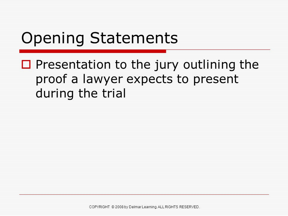 COPYRIGHT © 2008 by Delmar Learning. ALL RIGHTS RESERVED. Opening Statements  Presentation to the jury outlining the proof a lawyer expects to presen