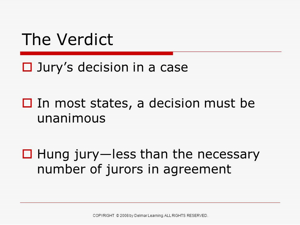 COPYRIGHT © 2008 by Delmar Learning. ALL RIGHTS RESERVED. The Verdict  Jury's decision in a case  In most states, a decision must be unanimous  Hun