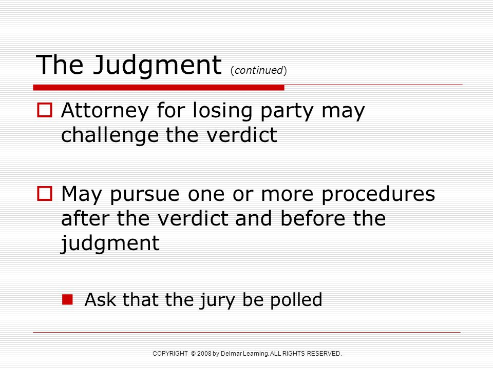 COPYRIGHT © 2008 by Delmar Learning. ALL RIGHTS RESERVED. The Judgment (continued)  Attorney for losing party may challenge the verdict  May pursue