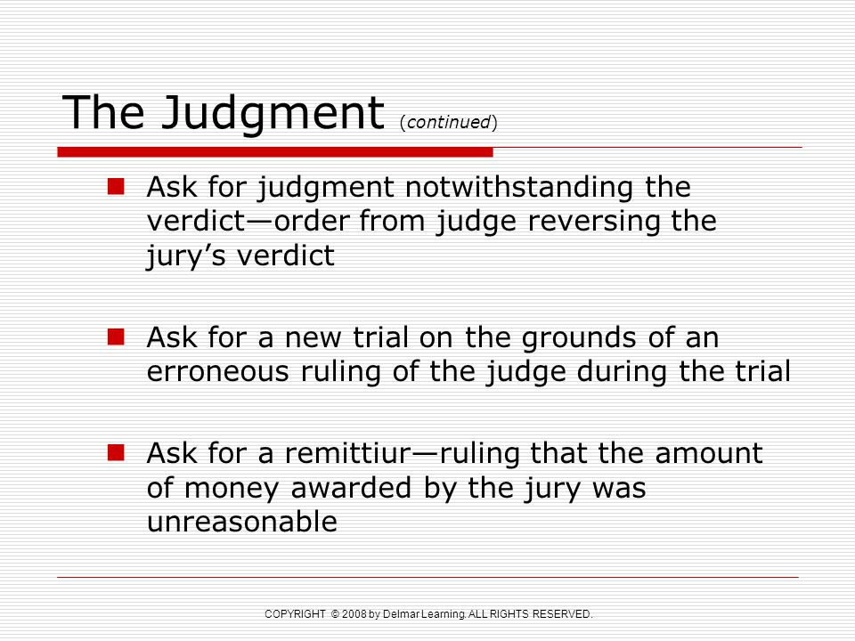 COPYRIGHT © 2008 by Delmar Learning. ALL RIGHTS RESERVED. The Judgment (continued) Ask for judgment notwithstanding the verdict—order from judge rever