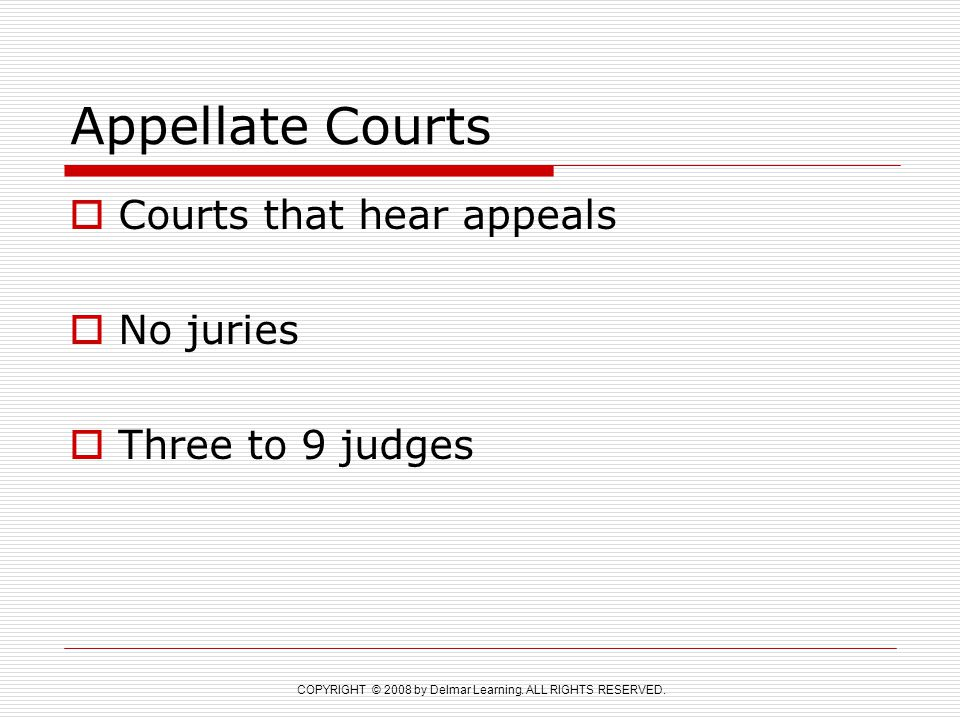COPYRIGHT © 2008 by Delmar Learning. ALL RIGHTS RESERVED. Appellate Courts  Courts that hear appeals  No juries  Three to 9 judges