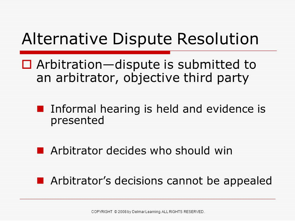 COPYRIGHT © 2008 by Delmar Learning. ALL RIGHTS RESERVED. Alternative Dispute Resolution  Arbitration—dispute is submitted to an arbitrator, objectiv