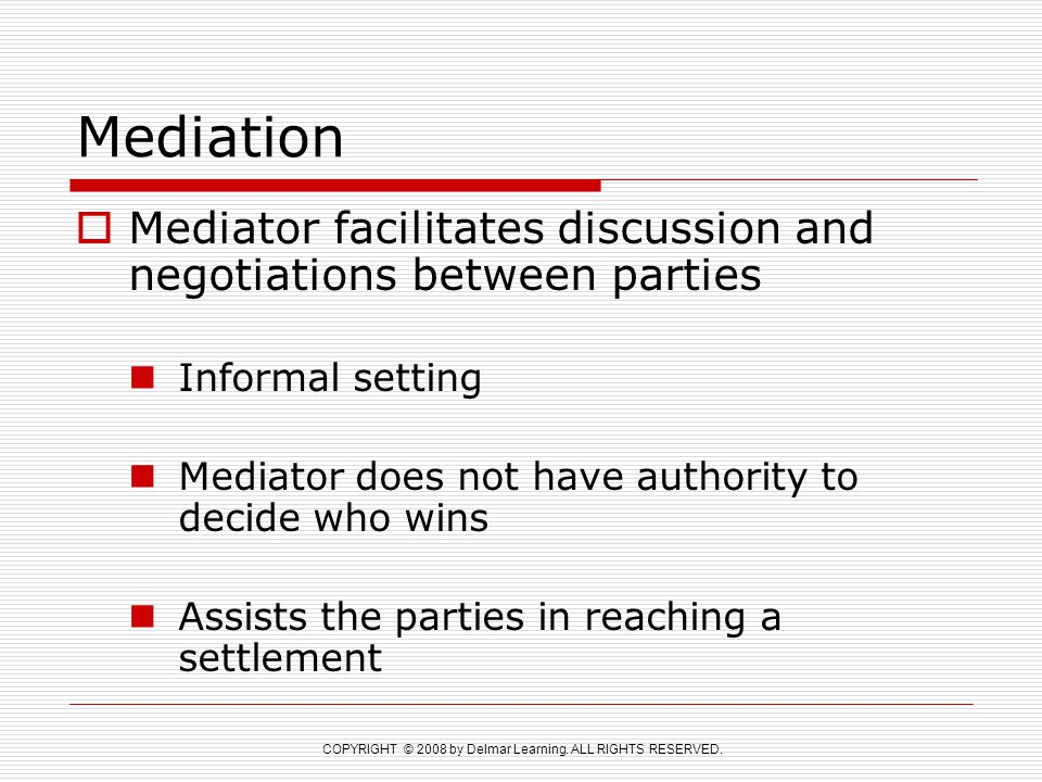COPYRIGHT © 2008 by Delmar Learning. ALL RIGHTS RESERVED. Mediation  Mediator facilitates discussion and negotiations between parties Informal settin