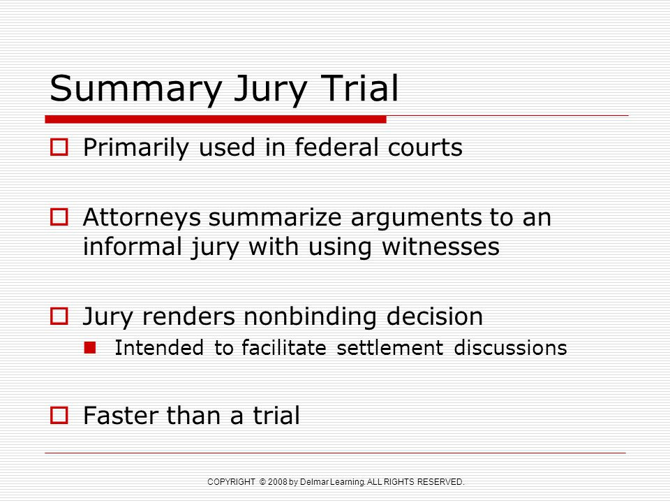 COPYRIGHT © 2008 by Delmar Learning. ALL RIGHTS RESERVED. Summary Jury Trial  Primarily used in federal courts  Attorneys summarize arguments to an